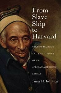 From Slave Ship to Harvard : Yarrow Mamout and the History of an African American Family